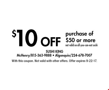 $10 off purchase of $50 or more. Not valid on all-you-can-eat sushi. With this coupon. Not valid with other offers. Offer expires 9-22-17.