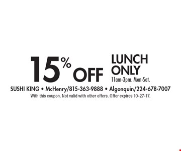 15% off lunch only 11am-3pm. Mon-Sat. With this coupon. Not valid with other offers. Offer expires 10-27-17.