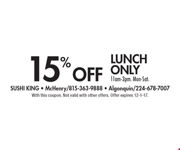 15% off lunch only 11am-3pm. Mon-Sat. With this coupon. Not valid with other offers. Offer expires 12-1-17.