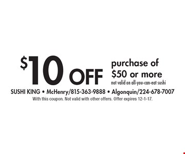$10 off purchase of $50 or more not valid on all-you-can-eat sushi. With this coupon. Not valid with other offers. Offer expires 12-1-17.