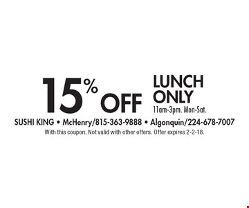15% off lunch only, 11am-3pm. Mon-Sat. With this coupon. Not valid with other offers. Offer expires 2-2-18.