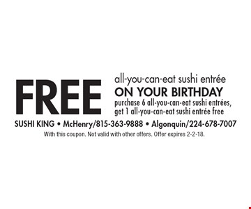 free all-you-can-eat sushi entree on your birthday, purchase 6 all-you-can-eat sushi entrees, get 1 all-you-can-eat sushi entree free. With this coupon. Not valid with other offers. Offer expires 2-2-18.