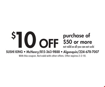 $10 off purchase of $50 or more, not valid on all-you-can-eat sushi. With this coupon. Not valid with other offers. Offer expires 2-2-18.