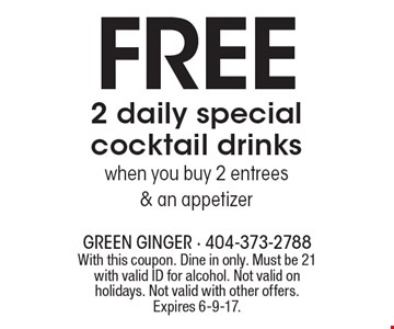 Free 2 daily special cocktail drinks when you buy 2 entrees & an appetizer. With this coupon. Dine in only. Must be 21 with valid ID for alcohol. Not valid on holidays. Not valid with other offers. Expires 6-9-17.