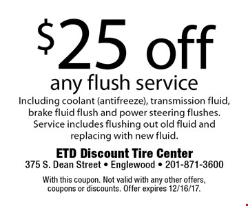 $25 off any flush service Including coolant (antifreeze), transmission fluid, brake fluid flush and power steering flushes. Service includes flushing out old fluid and replacing with new fluid. With this coupon. Not valid with any other offers, coupons or discounts. Offer expires 12/16/17.