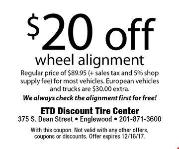 $20 off wheel alignment. Regular price of $89.95 (+ sales tax and 5% shop supply fee) for most vehicles. European vehicles and trucks are $30.00 extra. We always check the alignment first for free! With this coupon. Not valid with any other offers, coupons or discounts. Offer expires 12/16/17.