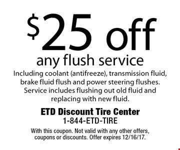 $25 off any flush service. Including coolant (antifreeze), transmission fluid, brake fluid flush and power steering flushes. Service includes flushing out old fluid and replacing with new fluid. With this coupon. Not valid with any other offers, coupons or discounts. Offer expires 12/16/17.