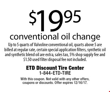 $19.95 conventional oil change. Up to 5 quarts of Valvoline conventional oil, quarts above 5 are billed at regular rate, certain special application filters, synthetic oil and synthetic blend oil are extra, sales tax, 5% shop supply fee and $1.50 used filter disposal fee not included. With this coupon. Not valid with any other offers, coupons or discounts. Offer expires 12/16/17.