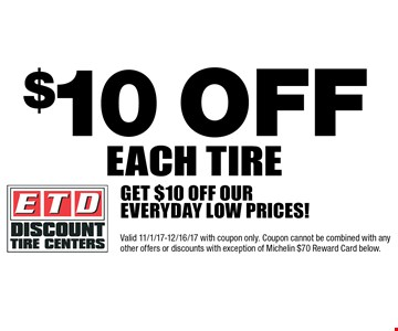 $10 off each tire. Get $10 off our everyday low prices! Valid 11/1/17-12/16/17 with coupon only. Coupon cannot be combined with any other offers or discounts with exception of Michelin $70 Reward Card below.