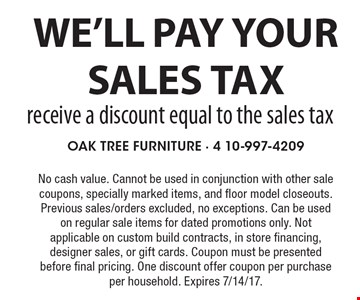 We'll pay your sales tax receive a discount equal to the sales tax. No cash value. Cannot be used in conjunction with other sale coupons, specially marked items, and floor model closeouts. Previous sales/orders excluded, no exceptions. Can be used on regular sale items for dated promotions only. Not applicable on custom build contracts, in store financing, designer sales, or gift cards. Coupon must be presented before final pricing. One discount offer coupon per purchase per household. Expires 7/14/17.