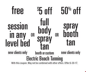 Free Session In Any Level Bed or $5 Off Full Body Spray Tan or 50% Off Spray Booth Tan. New clients only. With this coupon. May not be combined with other offers. Offer 6-30-17.