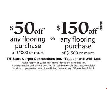 $50 off* any flooring purchase of $1000 or more OR $150 off* any flooring purchase of $1500 or more. *With coupon only. Not valid on sale items and excluding tax. Cannot combine with other discounts. Not valid on work in progress, completed work or on preparation or additional labor, material only. Offer expires 6-9-17.