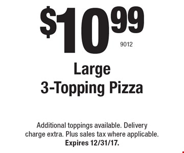 $10.99 Large 3-Topping Pizza. Additional toppings available. Delivery charge extra. Plus sales tax where applicable. Expires 12/31/17. 9012