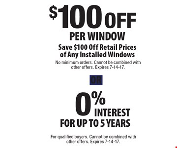 $100 OFF Per Window OR 0% interest for up to 5 years. Save $100 Off Retail Prices of Any Installed Windows. OR 0% interest for up to 5 years. For qualified buyers. Cannot be combined with other offers. Expires 7-14-17.