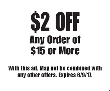 $2 OFF Any Order of $15 or More. With this ad. May not be combined with any other offers. Expires 6/9/17.