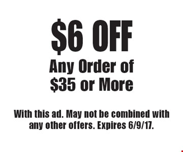 $6 OFF Any Order of $35 or More. With this ad. May not be combined with any other offers. Expires 6/9/17.