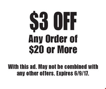 $3 OFF Any Order of $20 or More. With this ad. May not be combined with any other offers. Expires 6/9/17.