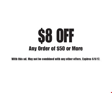 $8 OFF Any Order of $50 or More. With this ad. May not be combined with any other offers. Expires 6/9/17.