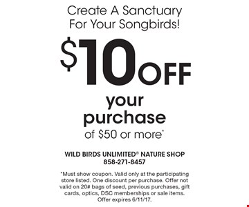 Create A Sanctuary For Your Songbirds! $10 OFF your purchase of $50 or more*. *Must show coupon. Valid only at the participating store listed. One discount per purchase. Offer not valid on 20# bags of seed, previous purchases, gift cards, optics, DSC memberships or sale items. Offer expires 6/11/17.