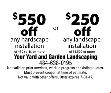 $250 off any landscape installation of $1,500 or more OR $550 off any hardscape installation of 450 sq. ft. or more. Not valid on prior services, work in progress or existing quotes. Must present coupon at time of estimate.Not valid with other offers. Offer expires 7-31-17.