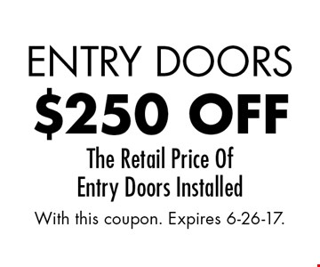 Entry Doors $250 off The Retail Price Of Entry Doors Installed. With this coupon. Expires 6-26-17.