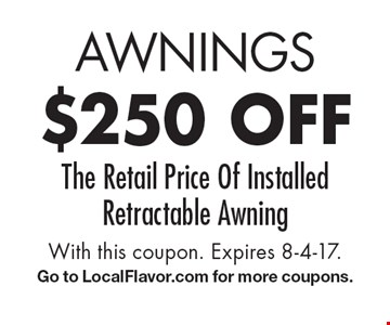 Awnings $250 off The Retail Price Of Installed Retractable Awning. With this coupon. Expires 8-4-17. Go to LocalFlavor.com for more coupons.