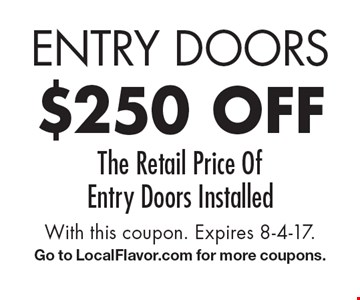 Entry Doors $250 off The Retail Price Of Entry Doors Installed. With this coupon. Expires 8-4-17. Go to LocalFlavor.com for more coupons.