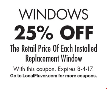 Windows 25% off The Retail Price Of Each Installed Replacement Window. With this coupon. Expires 8-4-17.G o to LocalFlavor.com for more coupons.