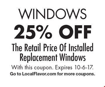 WINDOWS 25% off The Retail Price Of Installed Replacement Windows. With this coupon. Expires 10-6-17. Go to LocalFlavor.com for more coupons.