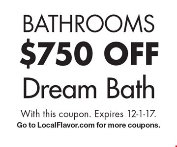 Bathrooms $750 off dream bath. With this coupon. Expires 12-1-17. Go to LocalFlavor.com for more coupons.