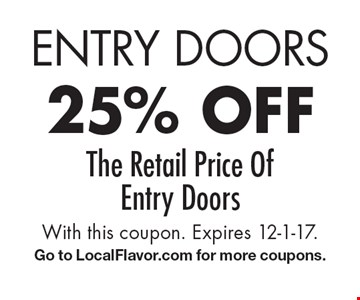 Entry doors 25% off the retail price of entry doors. With this coupon. Expires 12-1-17. Go to LocalFlavor.com for more coupons.