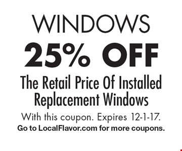 Windows 25% off the retail price of installed replacement windows. With this coupon. Expires 12-1-17. Go to LocalFlavor.com for more coupons.