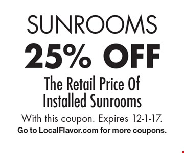 Sunrooms 25% off the retail price of Installed sunrooms. With this coupon. Expires 12-1-17. Go to LocalFlavor.com for more coupons.