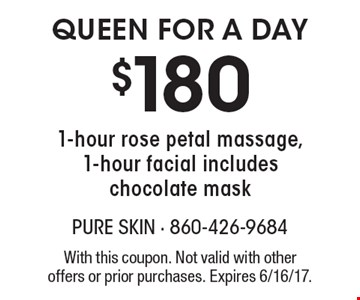 $180 Queen for a day 1-hour rose petal massage, 1-hour facial includes chocolate mask. With this coupon. Not valid with other offers or prior purchases. Expires 6/16/17.