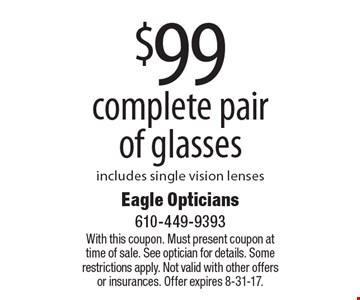 $99 complete pair of glasses includes single vision lenses. With this coupon. Must present coupon at time of sale. See optician for details. Some restrictions apply. Not valid with other offers or insurances. Offer expires 8-31-17.