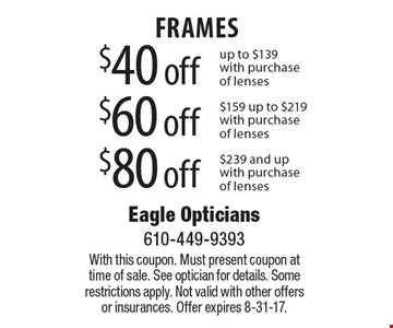 $40 off FRAMES up to $139 with purchase of lenses. $60 off FRAMES $159 up to $219 with purchase of lenses. $80 off FRAMES $239 and up with purchase of lenses. With this coupon. Must present coupon at time of sale. See optician for details. Some restrictions apply. Not valid with other offers or insurances. Offer expires 8-31-17.