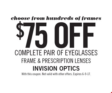Choose from hundreds of frames! $75 off COMPLETE PAIR OF EYEGLASSES FRAME & PRESCRIPTION LENSES. With this coupon. Not valid with other offers. Expires 6-9-17.