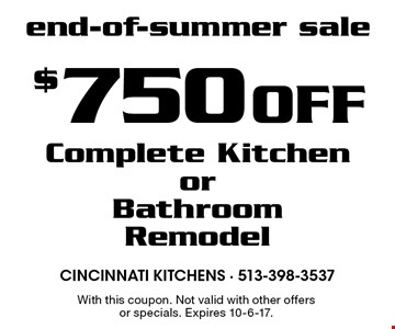 End-Of-Summer Sale - $750 Off Complete Kitchen or Bathroom Remodel. With this coupon. Not valid with other offers or specials. Expires 10-6-17.
