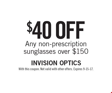 $40 off Any non-prescription sunglasses over $150. With this coupon. Not valid with other offers. Expires 9-15-17.