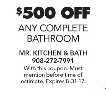 $500 OFF any complete bathroom. With this coupon. Must mention before time of estimate. Expires 8-31-17.