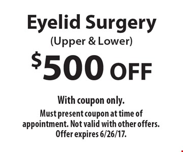 $500 OFF Eyelid Surgery (Upper & Lower). With coupon only. Must present coupon at time of appointment. Not valid with other offers. Offer expires 6/26/17.
