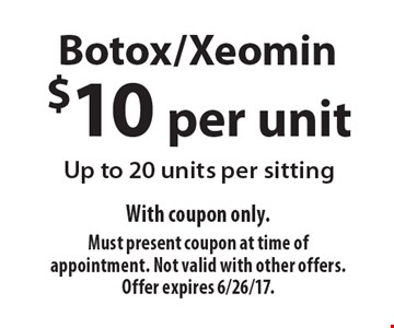 $10 per unit Botox/Xeomin. Up to 20 units per sitting. With coupon only.Must present coupon at time of appointment. Not valid with other offers. Offer expires 6/26/17.