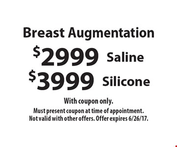 Breast Augmentation. $3999 Silicone. $2999 Saline. With coupon only. Must present coupon at time of appointment. Not valid with other offers. Offer expires 6/26/17.