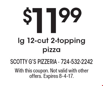 $11.99 lg 12-cut 2-topping pizza. With this coupon. Not valid with other offers. Expires 8-4-17.
