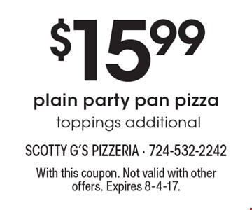 $15.99plain party pan pizza. Toppings additional. With this coupon. Not valid with other offers. Expires 8-4-17.