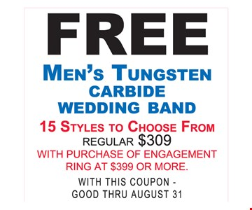 Free Men's Tungsten Carbide Wedding Band. 15 styles to choose from regular $309. With purchase of engagement ring at $399 or more. With this coupon. Expires 8/31/17