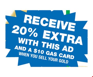 Receive 20% extra with this ad and a $10 gas card, when you sell your gold