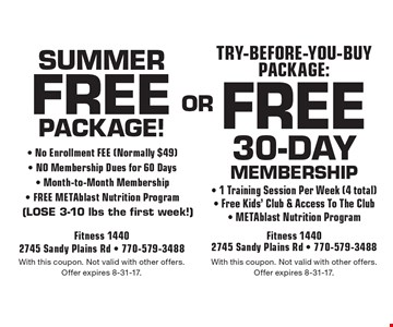 Free 30-daymembership - 1 Training Session Per Week (4 total)- Free Kids' Club & Access To The Club- METAblast Nutrition Program . Free package! - No Enrollment FEE (Normally $49)- NO Membership Dues for 60 Days- Month-to-Month Membership- FREE METAblast Nutrition Program 	(LOSE 3-10 lbs the first week!). With this coupon. Not valid with other offers.Offer expires 8-31-17.With this coupon. Not valid with other offers.Offer expires 8-31-17.
