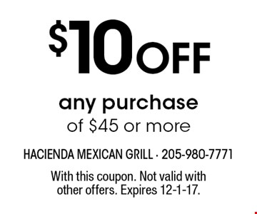 $10 Off any purchase of $45 or more. With this coupon. Not valid with other offers. Expires 12-1-17.