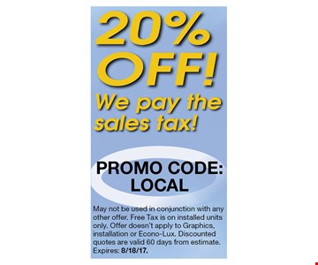 20% off! We pay the sales tax. Promo code: LOCAL. May not be used in conjunction with any other offer. Free Tax is on installed units only. Offer doesn't apply to Graphics, installation or Econo-Lux. Discounted quotes are valid 60 days from estimate. Expires: 8/18/17.